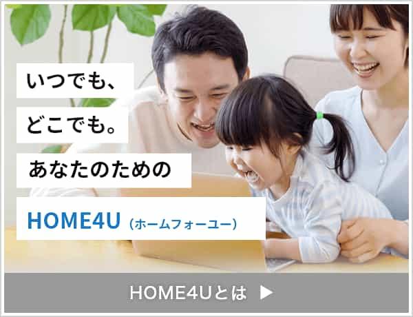 いつでも、どこでも。あなたのためのHOME4U(ホームフォーユー)